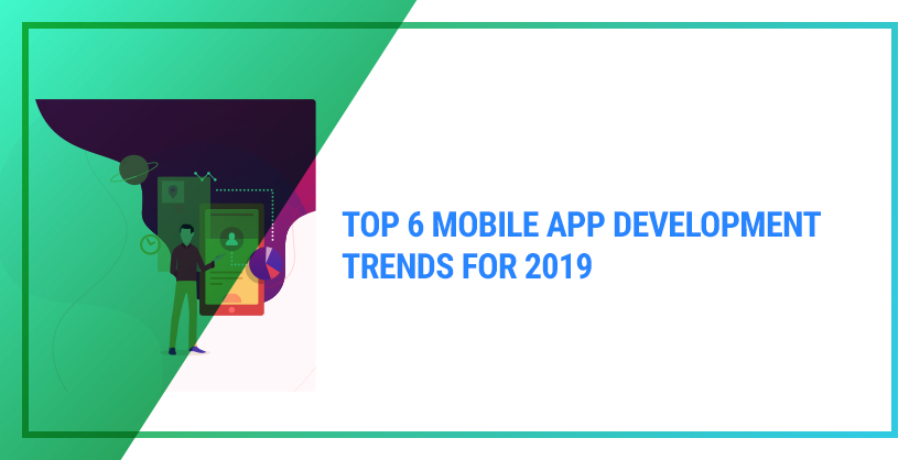Top 6 Mobile App Development Trends for 2019