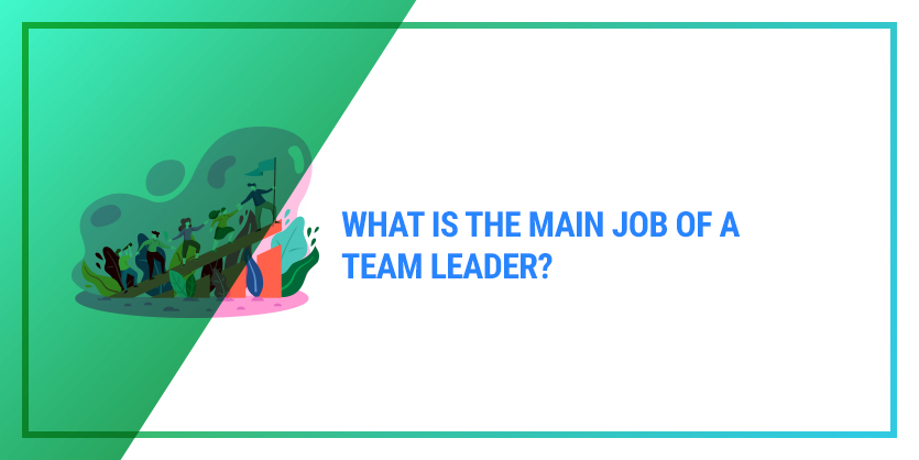 What is the main job of a team leader?